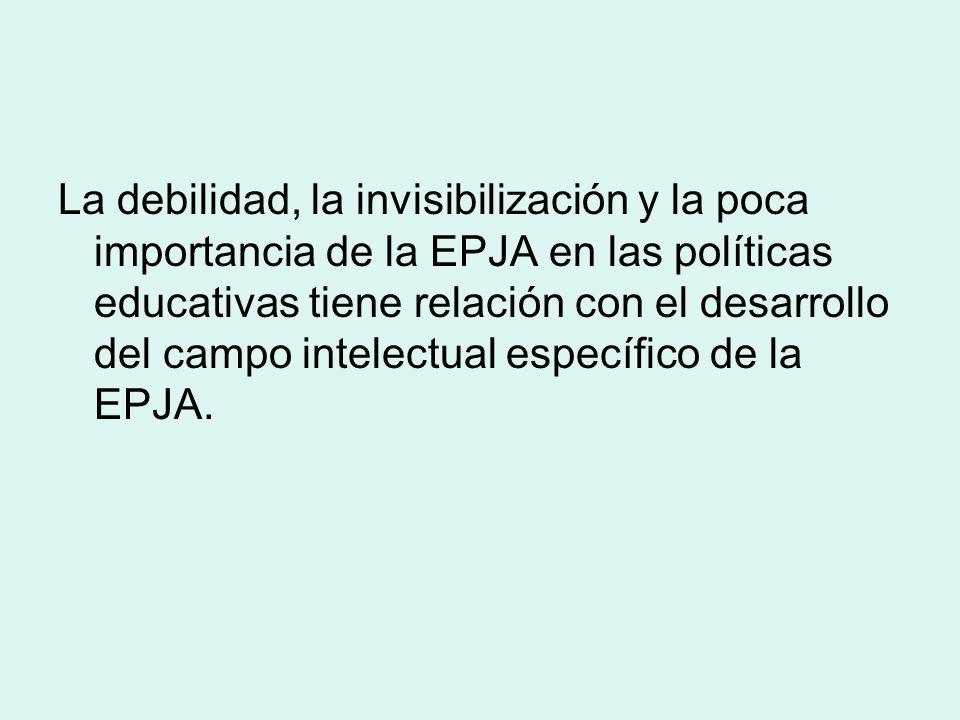 La debilidad, la invisibilización y la poca importancia de la EPJA en las políticas educativas tiene relación con el desarrollo del campo intelectual