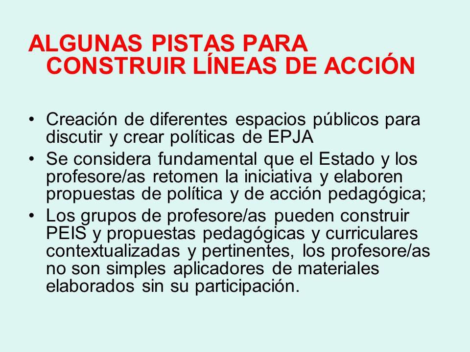 ALGUNAS PISTAS PARA CONSTRUIR LÍNEAS DE ACCIÓN Creación de diferentes espacios públicos para discutir y crear políticas de EPJA Se considera fundament