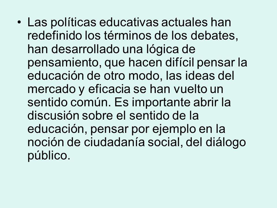 Las políticas educativas actuales han redefinido los términos de los debates, han desarrollado una lógica de pensamiento, que hacen difícil pensar la