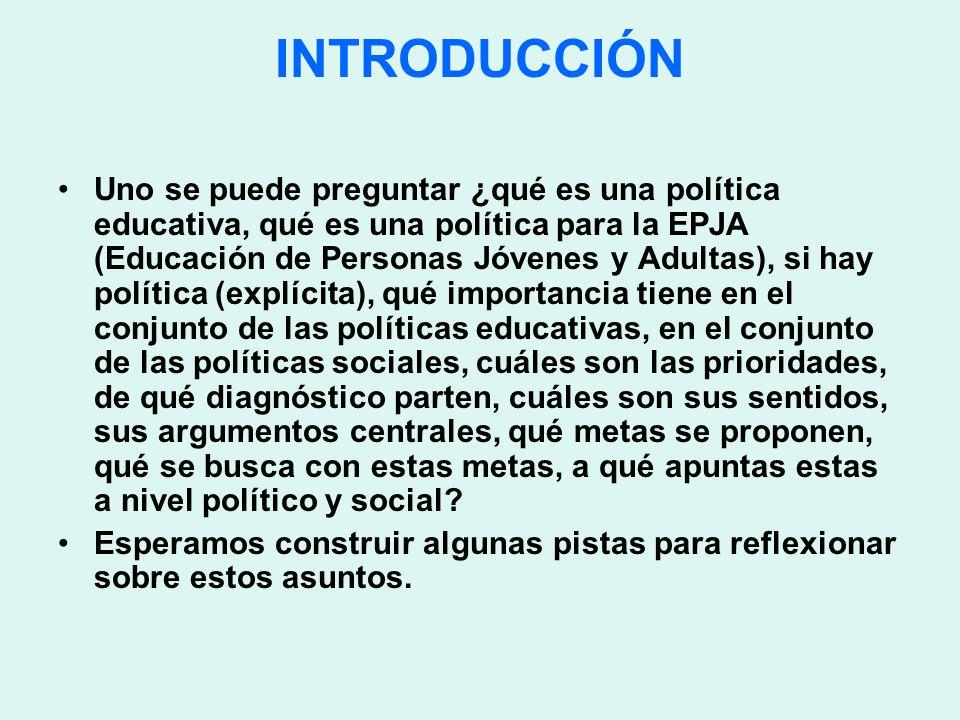 INTRODUCCIÓN Uno se puede preguntar ¿qué es una política educativa, qué es una política para la EPJA (Educación de Personas Jóvenes y Adultas), si hay
