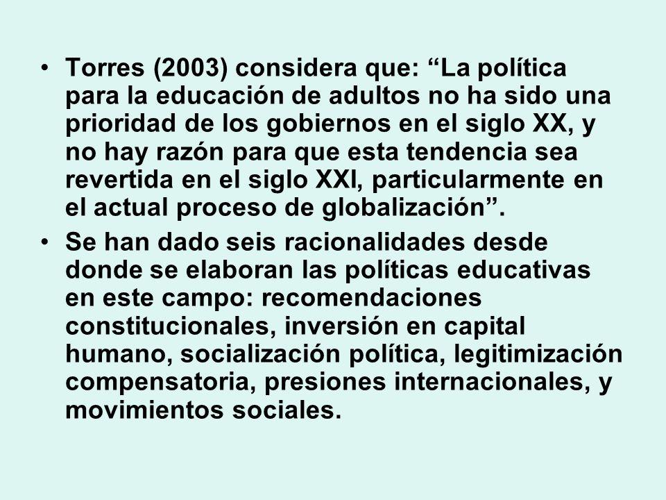 Torres (2003) considera que: La política para la educación de adultos no ha sido una prioridad de los gobiernos en el siglo XX, y no hay razón para qu