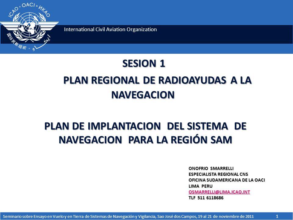 International Civil Aviation Organization SESION 1 PLAN REGIONAL DE RADIOAYUDAS A LA NAVEGACION PLAN DE IMPLANTACION DEL SISTEMA DE NAVEGACION PARA LA