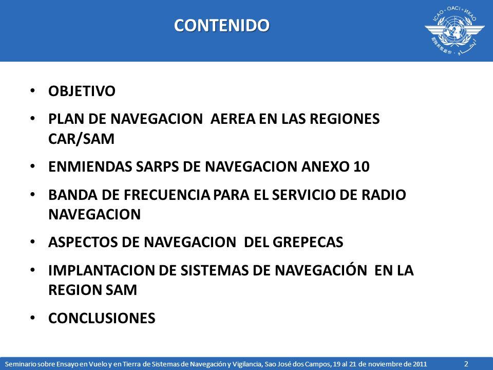 3OBJETIVO ESTA PRESENTACION TIENE COMO OBJETIVO PRESENTAR INFORMACION SOBRE ASPECTOS DE PLANIFICACION E IMPLANTACION DE SISTEMAS DE NAVEGACION EN LA REGION SAM COMO SEGUIMIENTO AL PLAN DE NAVEGACION AEREA EN LAS REGIONES CAR/SAM, LAS CONCLUSIONES DEL GREPECAS Y DEL PLAN DE IMPLANTACION DE NAVEGACION AEREA BASADO EN EL RENDIMIENTO EN LA REGION SAM Seminario sobre Ensayo en Vuelo y en Tierra de Sistemas de Navegación y Vigilancia, Sao José dos Campos, 19 al 21 de noviembre de 2011