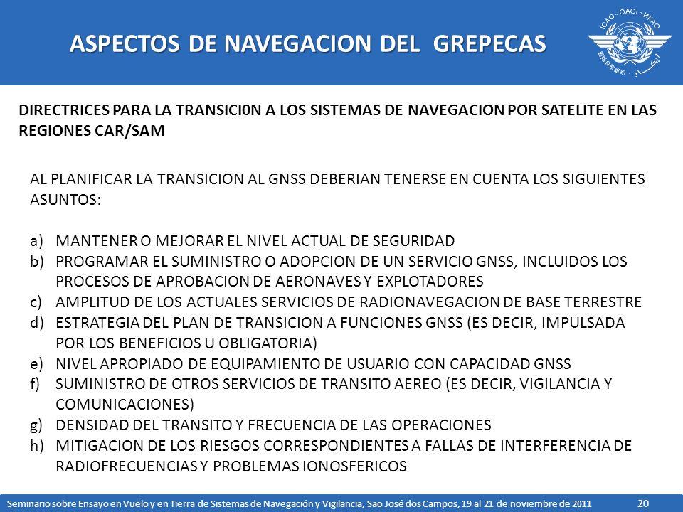 20 ASPECTOS DE NAVEGACION DEL GREPECAS DIRECTRICES PARA LA TRANSICI0N A LOS SISTEMAS DE NAVEGACION POR SATELITE EN LAS REGIONES CAR/SAM AL PLANIFICAR LA TRANSICION AL GNSS DEBERIAN TENERSE EN CUENTA LOS SIGUIENTES ASUNTOS: a)MANTENER O MEJORAR EL NIVEL ACTUAL DE SEGURIDAD b)PROGRAMAR EL SUMINISTRO O ADOPCION DE UN SERVICIO GNSS, INCLUIDOS LOS PROCESOS DE APROBACION DE AERONAVES Y EXPLOTADORES c)AMPLITUD DE LOS ACTUALES SERVICIOS DE RADIONAVEGACION DE BASE TERRESTRE d)ESTRATEGIA DEL PLAN DE TRANSICION A FUNCIONES GNSS (ES DECIR, IMPULSADA POR LOS BENEFICIOS U OBLIGATORIA) e)NIVEL APROPIADO DE EQUIPAMIENTO DE USUARIO CON CAPACIDAD GNSS f)SUMINISTRO DE OTROS SERVICIOS DE TRANSITO AEREO (ES DECIR, VIGILANCIA Y COMUNICACIONES) g)DENSIDAD DEL TRANSITO Y FRECUENCIA DE LAS OPERACIONES h)MITIGACION DE LOS RIESGOS CORRESPONDIENTES A FALLAS DE INTERFERENCIA DE RADIOFRECUENCIAS Y PROBLEMAS IONOSFERICOS Seminario sobre Ensayo en Vuelo y en Tierra de Sistemas de Navegación y Vigilancia, Sao José dos Campos, 19 al 21 de noviembre de 2011