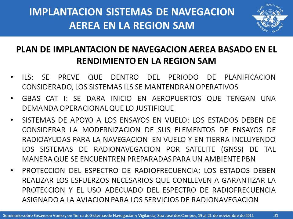 31 IMPLANTACION SISTEMAS DE NAVEGACION AEREA EN LA REGION SAM ILS: SE PREVE QUE DENTRO DEL PERIODO DE PLANIFICACION CONSIDERADO, LOS SISTEMAS ILS SE MANTENDRAN OPERATIVOS GBAS CAT I: SE DARA INICIO EN AEROPUERTOS QUE TENGAN UNA DEMANDA OPERACIONAL QUE LO JUSTIFIQUE SISTEMAS DE APOYO A LOS ENSAYOS EN VUELO: LOS ESTADOS DEBEN DE CONSIDERAR LA MODERNIZACION DE SUS ELEMENTOS DE ENSAYOS DE RADIOAYUDAS PARA LA NAVEGACION EN VUELO Y EN TIERRA INCLUYENDO LOS SISTEMAS DE RADIONAVEGACION POR SATELITE (GNSS) DE TAL MANERA QUE SE ENCUENTREN PREPARADAS PARA UN AMBIENTE PBN PROTECCION DEL ESPECTRO DE RADIOFRECUENCIA: LOS ESTADOS DEBEN REALIZAR LOS ESFUERZOS NECESARIOS QUE CONLLEVEN A GARANTIZAR LA PROTECCION Y EL USO ADECUADO DEL ESPECTRO DE RADIOFRECUENCIA ASIGNADO A LA AVIACION PARA LOS SERVICIOS DE RADIONAVEGACION PLAN DE IMPLANTACION DE NAVEGACION AEREA BASADO EN EL RENDIMIENTO EN LA REGION SAM Seminario sobre Ensayo en Vuelo y en Tierra de Sistemas de Navegación y Vigilancia, Sao José dos Campos, 19 al 21 de noviembre de 2011