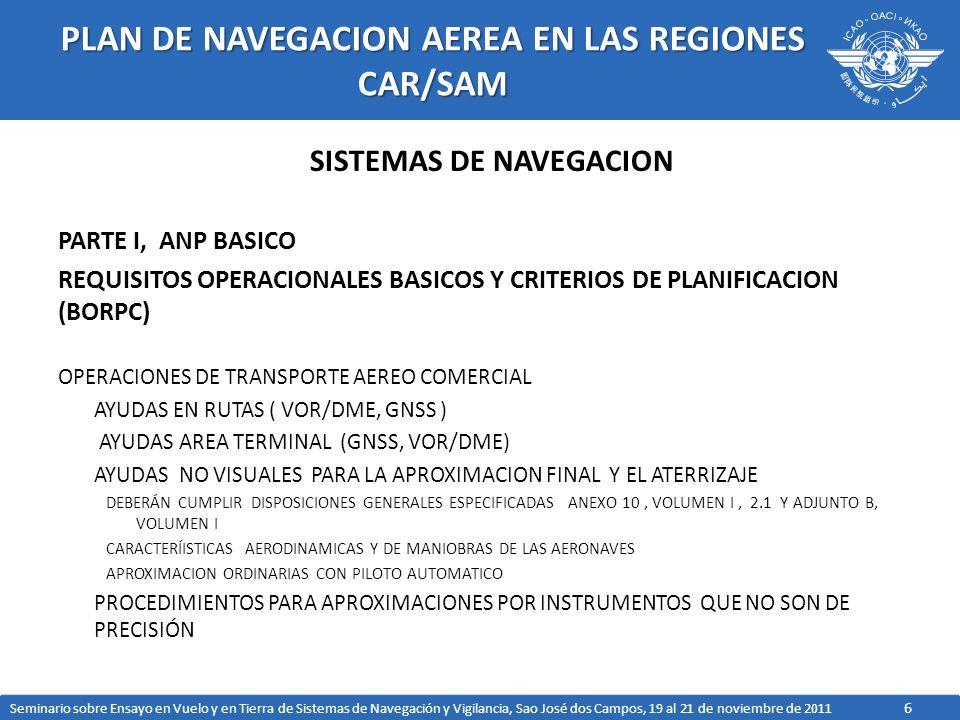 6 PLAN DE NAVEGACION AEREA EN LAS REGIONES CAR/SAM SISTEMAS DE NAVEGACION PARTE I, ANP BASICO REQUISITOS OPERACIONALES BASICOS Y CRITERIOS DE PLANIFICACION (BORPC) OPERACIONES DE TRANSPORTE AEREO COMERCIAL AYUDAS EN RUTAS ( VOR/DME, GNSS ) AYUDAS AREA TERMINAL (GNSS, VOR/DME) AYUDAS NO VISUALES PARA LA APROXIMACION FINAL Y EL ATERRIZAJE DEBERÁN CUMPLIR DISPOSICIONES GENERALES ESPECIFICADAS ANEXO 10, VOLUMEN I, 2.1 Y ADJUNTO B, VOLUMEN I CARACTERÍISTICAS AERODINAMICAS Y DE MANIOBRAS DE LAS AERONAVES APROXIMACION ORDINARIAS CON PILOTO AUTOMATICO PROCEDIMIENTOS PARA APROXIMACIONES POR INSTRUMENTOS QUE NO SON DE PRECISIÓN Seminario sobre Ensayo en Vuelo y en Tierra de Sistemas de Navegación y Vigilancia, Sao José dos Campos, 19 al 21 de noviembre de 2011