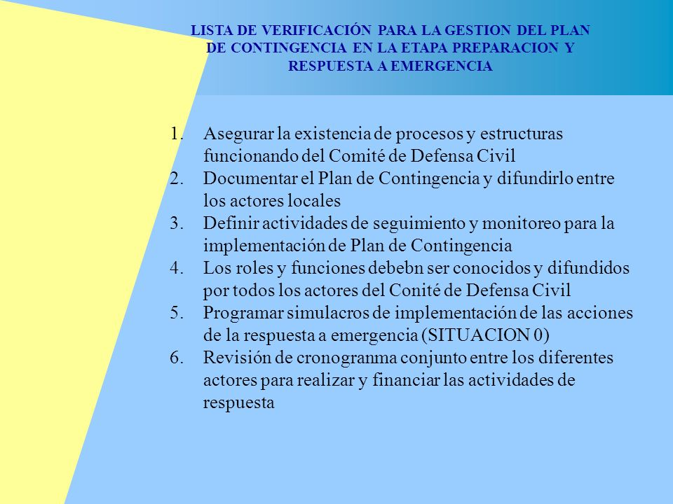 DIAGRAMA DEL PROCESO 1 Análisis de riesgos -espacial y participativo- 4 Acciones de Contingencia Sectorial Para la mitigación Para la preparación Para la respuesta 5 Formulación del Plan de Contingencia 2 Análisis de Impactos Sectoriales 3 Identificación de factores de Vulnerabilidad sectorial 6 Incorporación del Plan de Contingencia en los Planes de Desarrollo (Municipal/Sectorial/Regional) 7 Actualización y evaluación de Plan de Contingencia