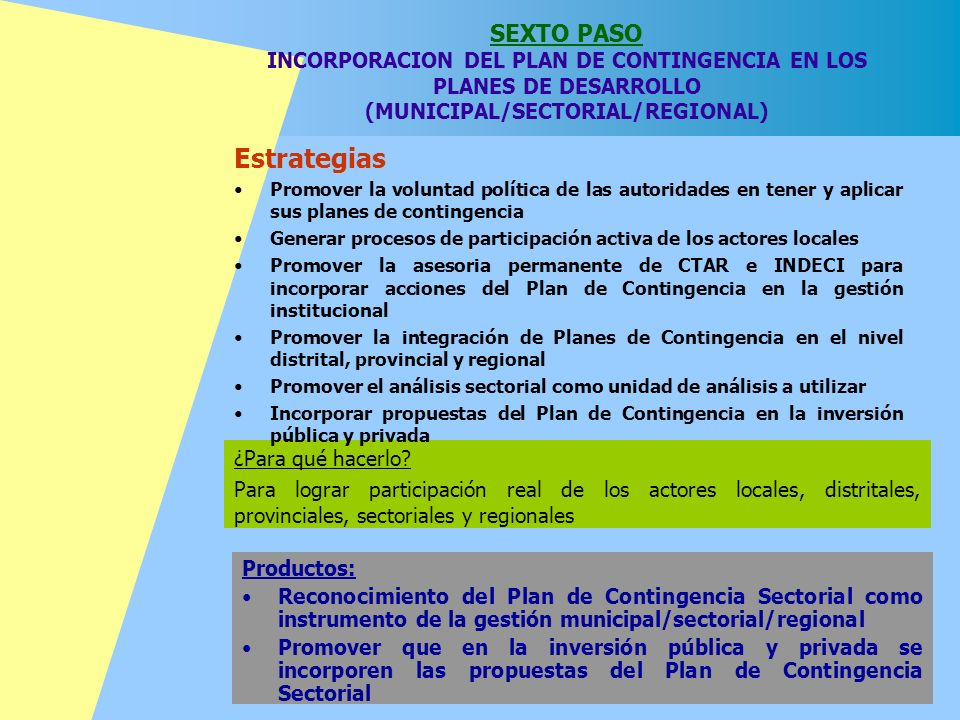 SEXTO PASO INCORPORACION DEL PLAN DE CONTINGENCIA EN LOS PLANES DE DESARROLLO (MUNICIPAL/SECTORIAL/REGIONAL) ¿Para qué hacerlo? Para lograr participac