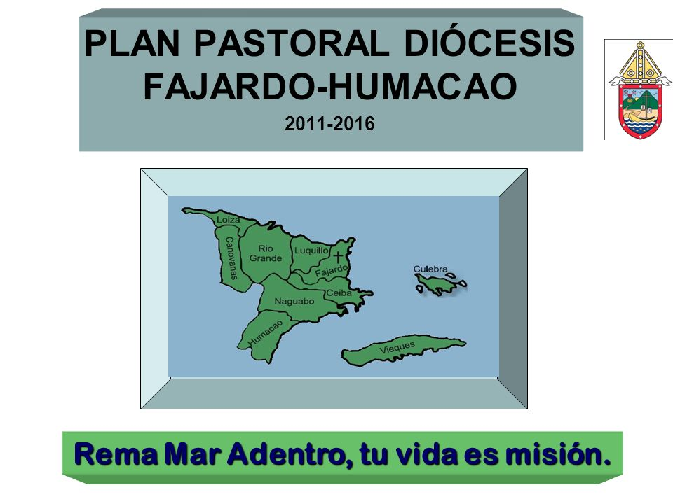PLAN PASTORAL DIÓCESIS FAJARDO-HUMACAO 2011-2016 Rema Mar Adentro, tu vida es misión.