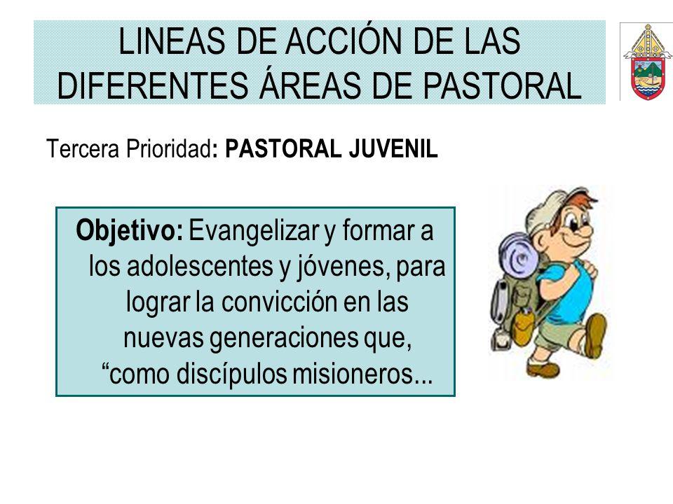 Tercera Prioridad : PASTORAL JUVENIL Objetivo: Evangelizar y formar a los adolescentes y jóvenes, para lograr la convicción en las nuevas generaciones