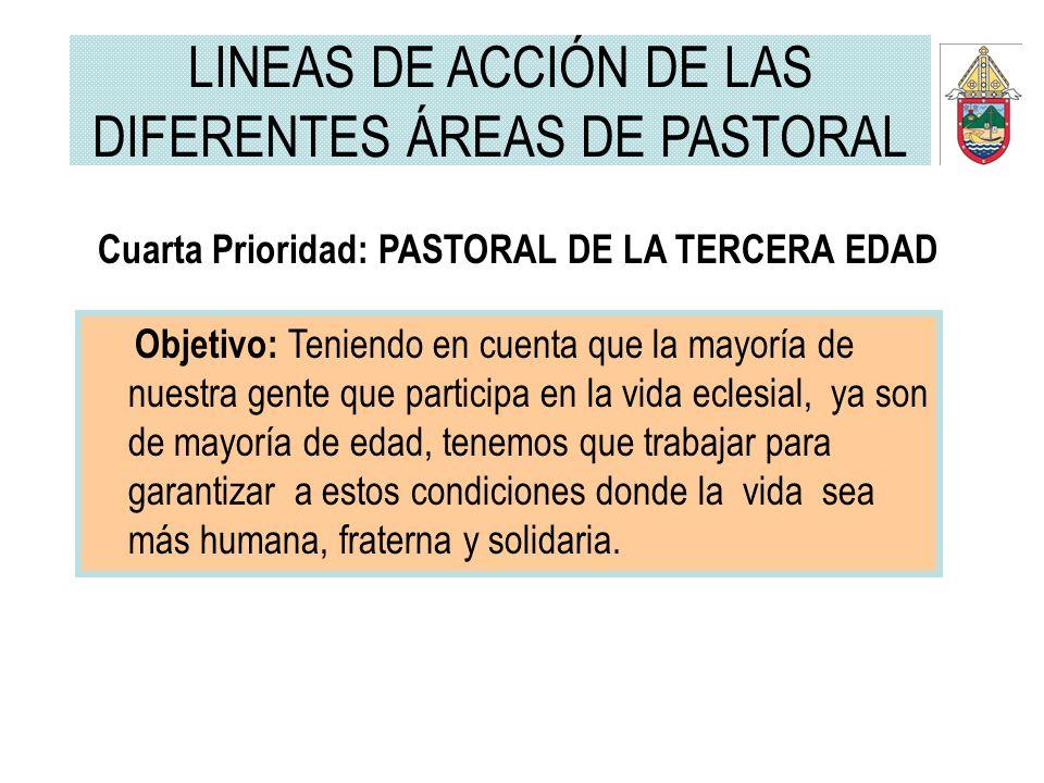 Cuarta Prioridad: PASTORAL DE LA TERCERA EDAD Objetivo: Teniendo en cuenta que la mayoría de nuestra gente que participa en la vida eclesial, ya son d