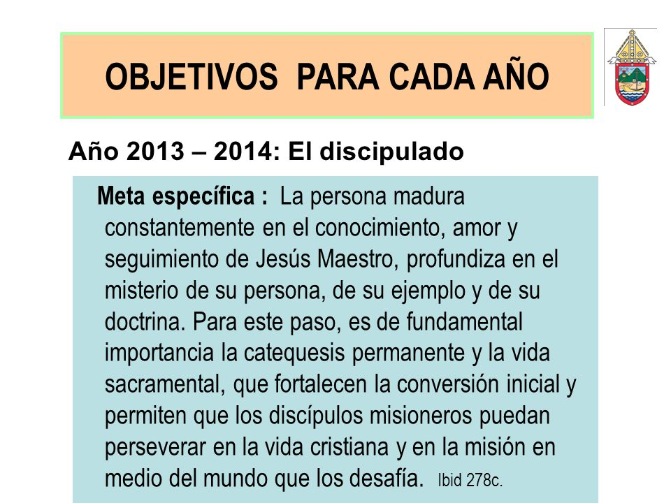 Año 2013 – 2014: El discipulado Meta específica : La persona madura constantemente en el conocimiento, amor y seguimiento de Jesús Maestro, profundiza