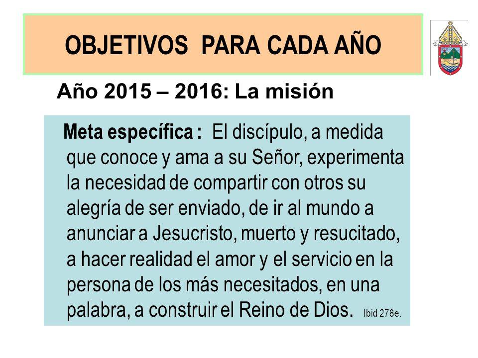 Año 2015 – 2016: La misión Meta específica : El discípulo, a medida que conoce y ama a su Señor, experimenta la necesidad de compartir con otros su al