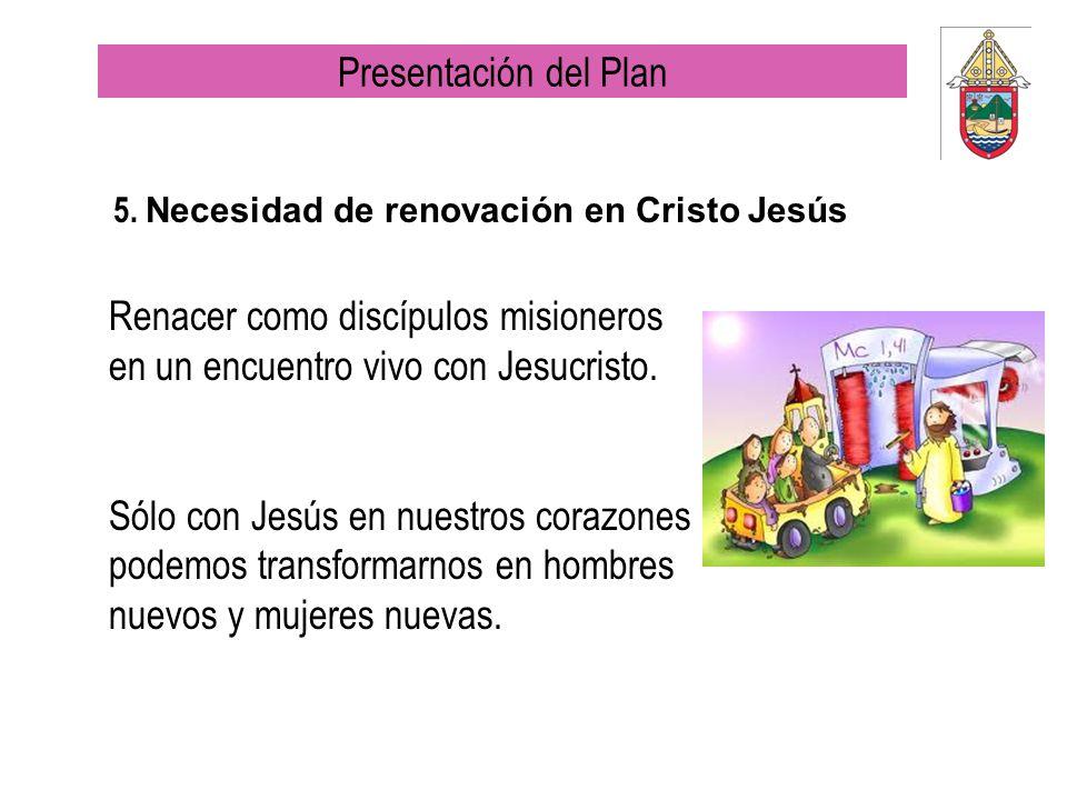 5. Necesidad de renovación en Cristo Jesús Renacer como discípulos misioneros en un encuentro vivo con Jesucristo. Sólo con Jesús en nuestros corazone