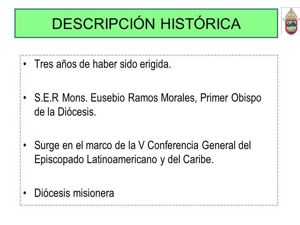 DESCRIPCIÓN HISTÓRICA Tres años de haber sido erigida. S.E.R Mons. Eusebio Ramos Morales, Primer Obispo de la Diócesis. Surge en el marco de la V Conf