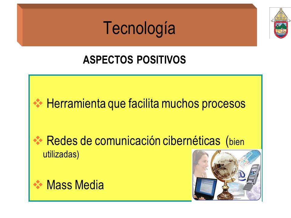 Tecnología Herramienta que facilita muchos procesos Redes de comunicación cibernéticas ( bien utilizadas) Mass Media ASPECTOS POSITIVOS