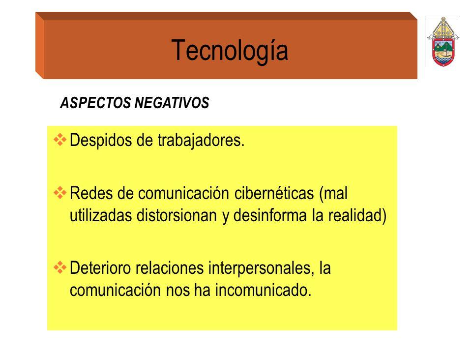 Tecnología Despidos de trabajadores. Redes de comunicación cibernéticas (mal utilizadas distorsionan y desinforma la realidad) Deterioro relaciones in