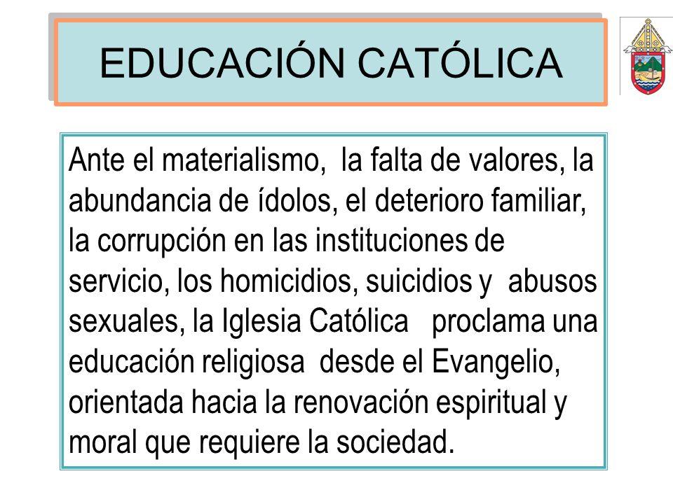 EDUCACIÓN CATÓLICA Ante el materialismo, la falta de valores, la abundancia de ídolos, el deterioro familiar, la corrupción en las instituciones de se