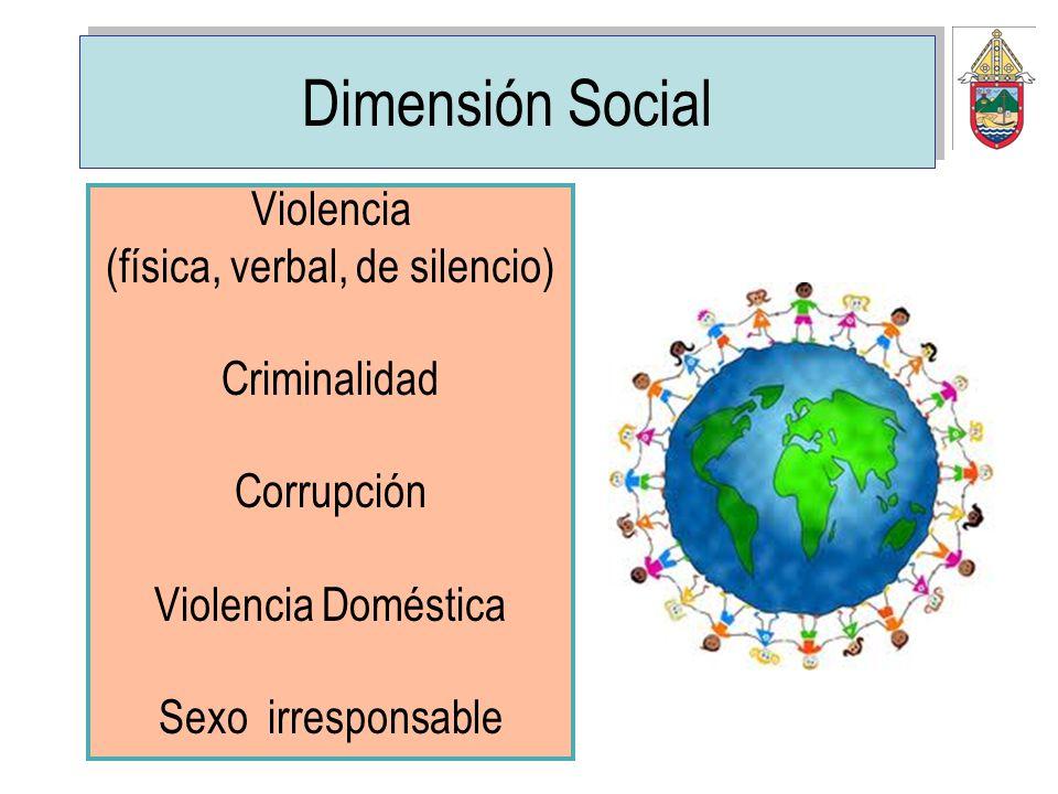 Dimensión Social Violencia (física, verbal, de silencio) Criminalidad Corrupción Violencia Doméstica Sexo irresponsable