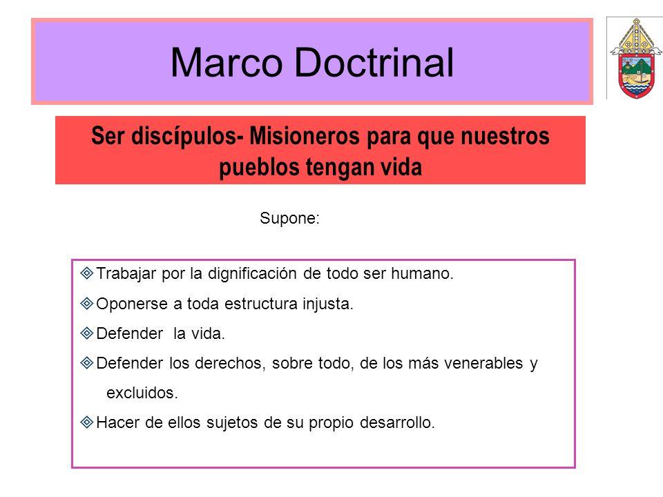 Marco Doctrinal Ser disc í pulos- Misioneros para que nuestros pueblos tengan vida Trabajar por la dignificación de todo ser humano. Oponerse a toda e