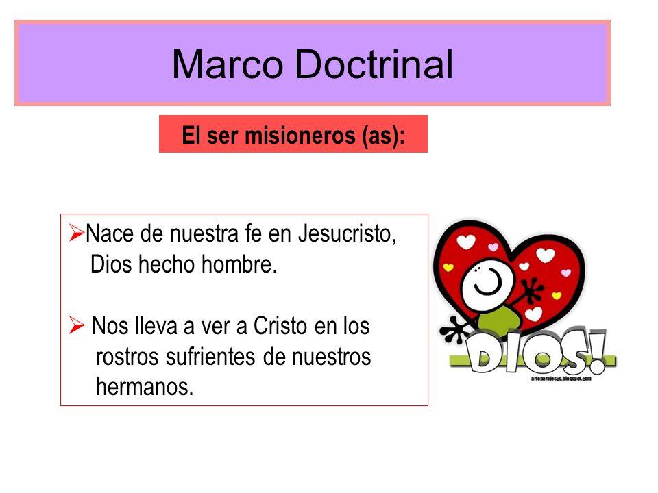 Marco Doctrinal El ser misioneros (as): Nace de nuestra fe en Jesucristo, Dios hecho hombre. Nos lleva a ver a Cristo en los rostros sufrientes de nue