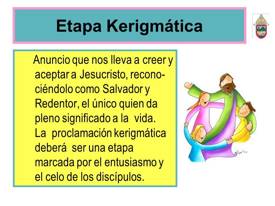 Etapa Kerigmática Anuncio que nos lleva a creer y aceptar a Jesucristo, recono- ciéndolo como Salvador y Redentor, el único quien da pleno significado