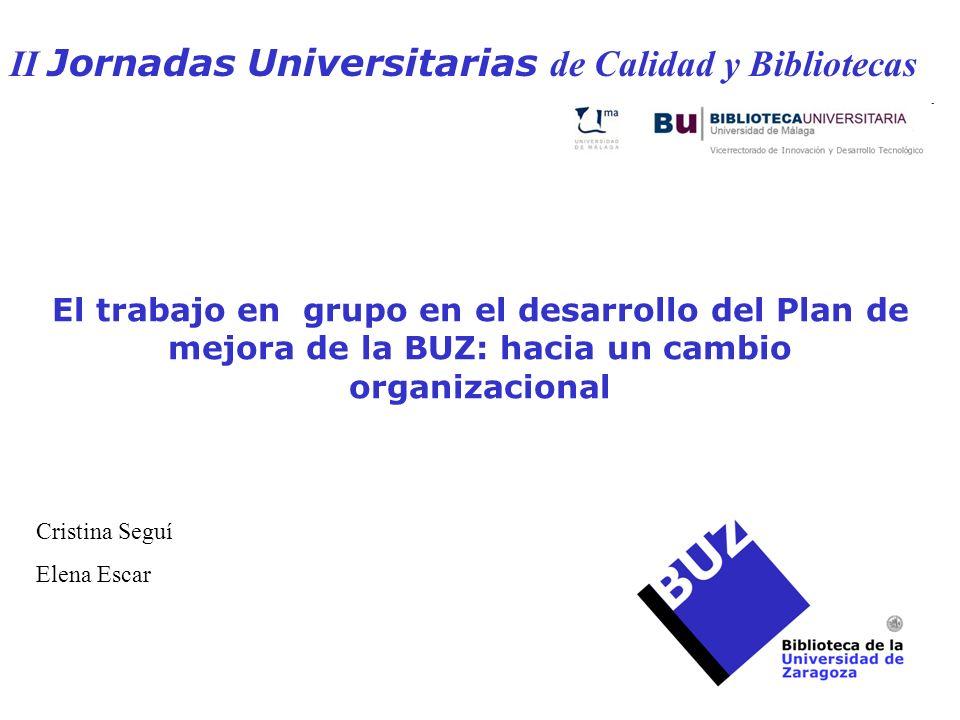 El trabajo en grupo en el desarrollo del Plan de mejora de la BUZ: hacia un cambio organizacional II Jornadas Universitarias de Calidad y Bibliotecas Cristina Seguí Elena Escar