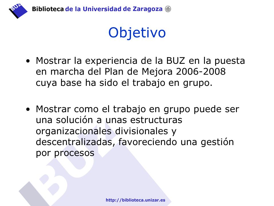 Objetivo Mostrar la experiencia de la BUZ en la puesta en marcha del Plan de Mejora 2006-2008 cuya base ha sido el trabajo en grupo.