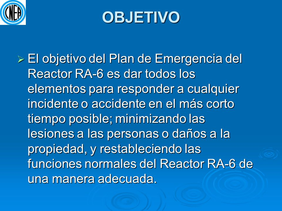 OBJETIVO El objetivo del Plan de Emergencia del Reactor RA-6 es dar todos los elementos para responder a cualquier incidente o accidente en el más cor