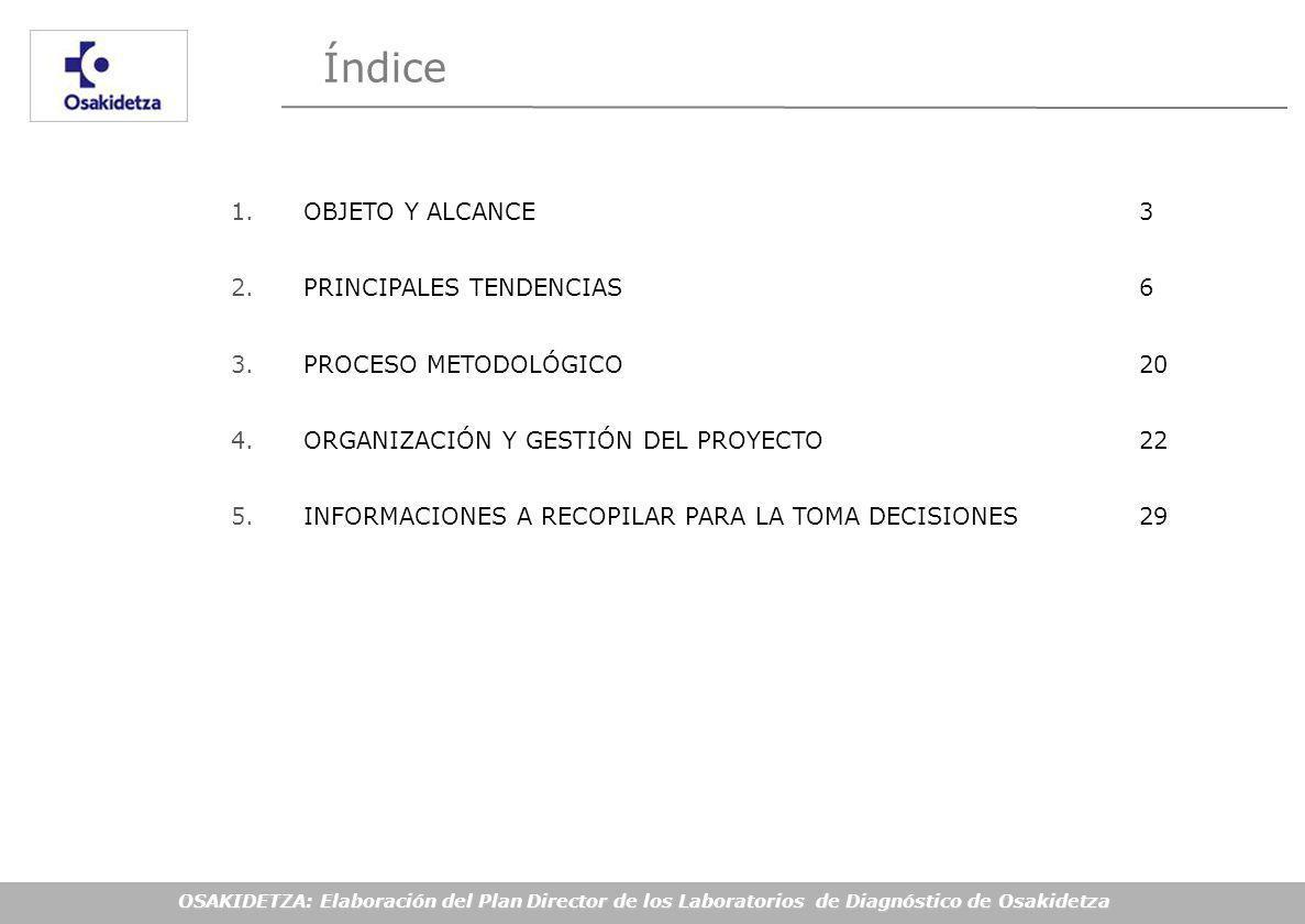 OSAKIDETZA: Elaboración del Plan Director de los Laboratorios de Diagnóstico de Osakidetza Índice 1.OBJETO Y ALCANCE 3 2.PRINCIPALES TENDENCIAS6 3.PROCESO METODOLÓGICO 20 4.ORGANIZACIÓN Y GESTIÓN DEL PROYECTO22 5.INFORMACIONES A RECOPILAR PARA LA TOMA DECISIONES 29