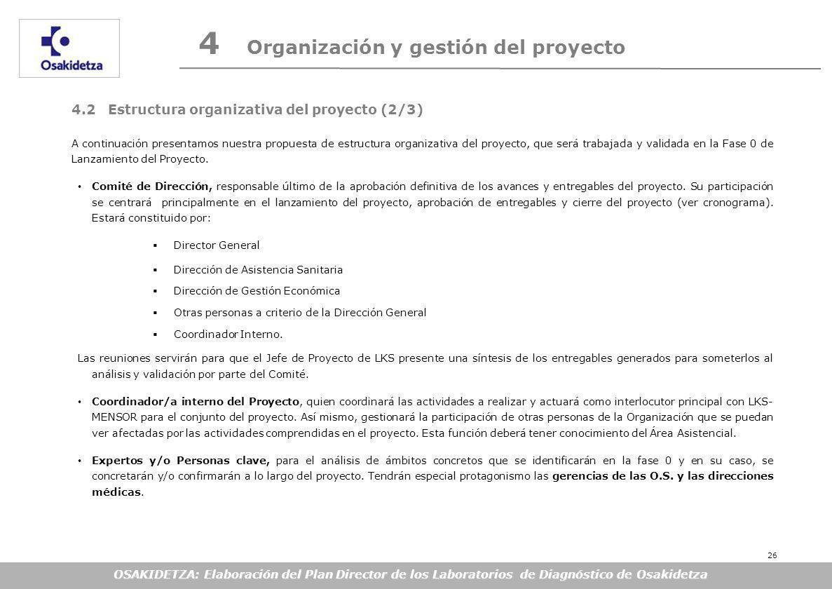OSAKIDETZA: Elaboración del Plan Director de los Laboratorios de Diagnóstico de Osakidetza 4 Organización y gestión del proyecto 4.2 Estructura organizativa del proyecto (2/3) A continuación presentamos nuestra propuesta de estructura organizativa del proyecto, que será trabajada y validada en la Fase 0 de Lanzamiento del Proyecto.