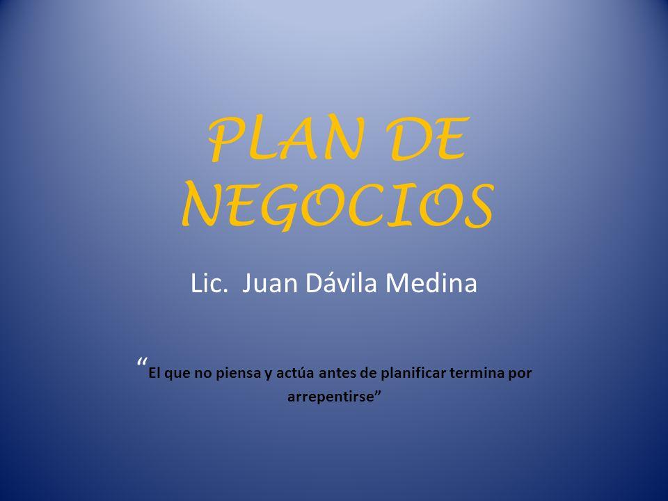 PLAN DE NEGOCIOS Lic. Juan Dávila Medina El que no piensa y actúa antes de planificar termina por arrepentirse