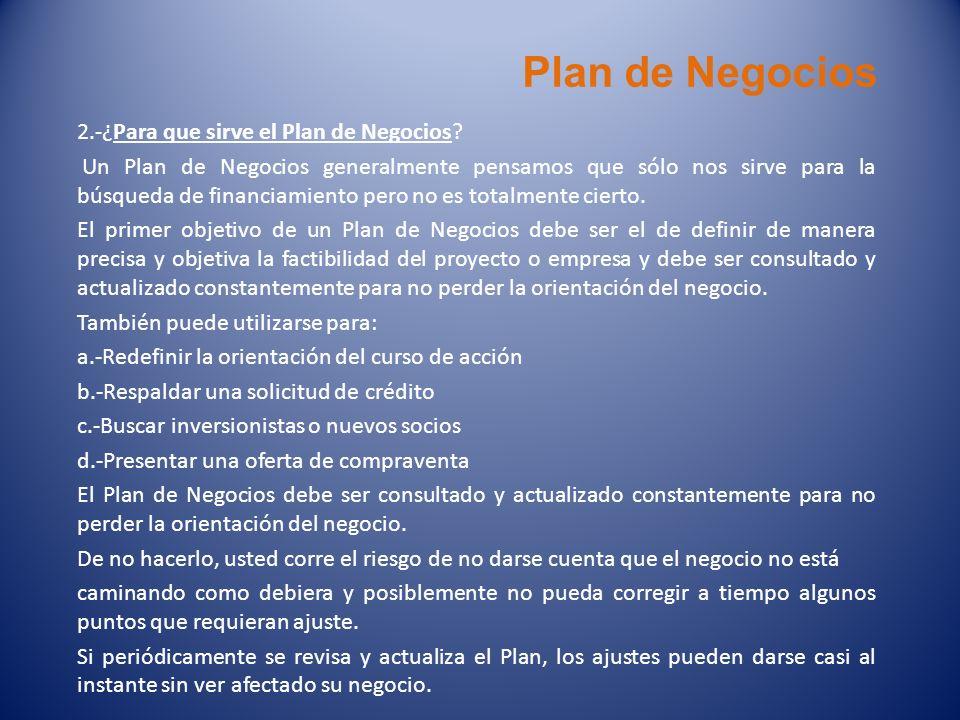 2.-¿Para que sirve el Plan de Negocios? Un Plan de Negocios generalmente pensamos que sólo nos sirve para la búsqueda de financiamiento pero no es tot