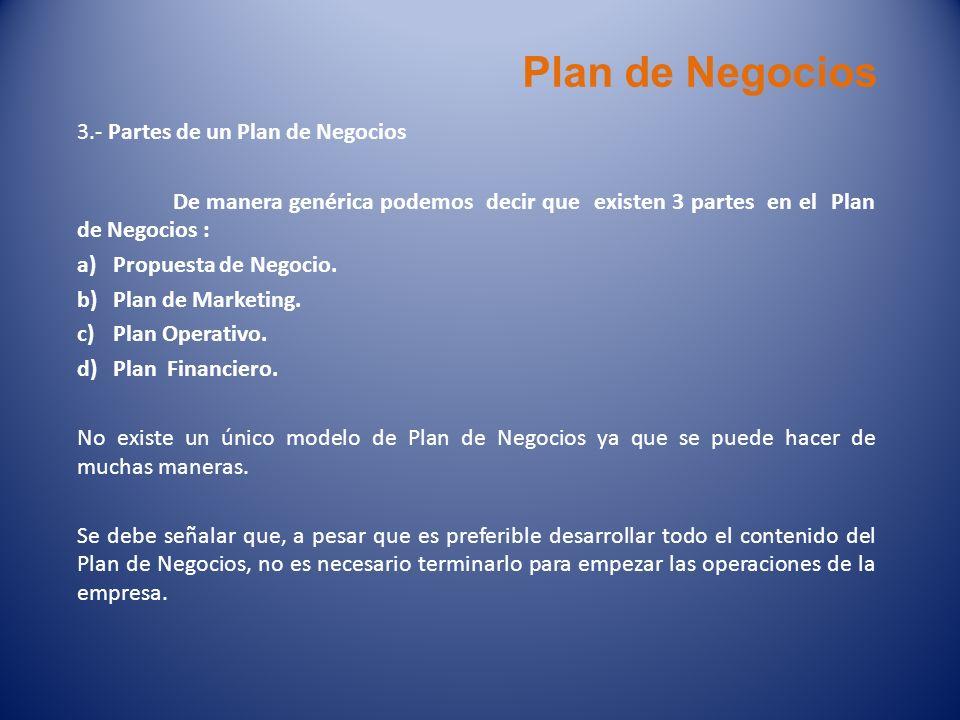 Plan de Negocios 3.- Partes de un Plan de Negocios De manera genérica podemos decir que existen 3 partes en el Plan de Negocios : a)Propuesta de Negoc