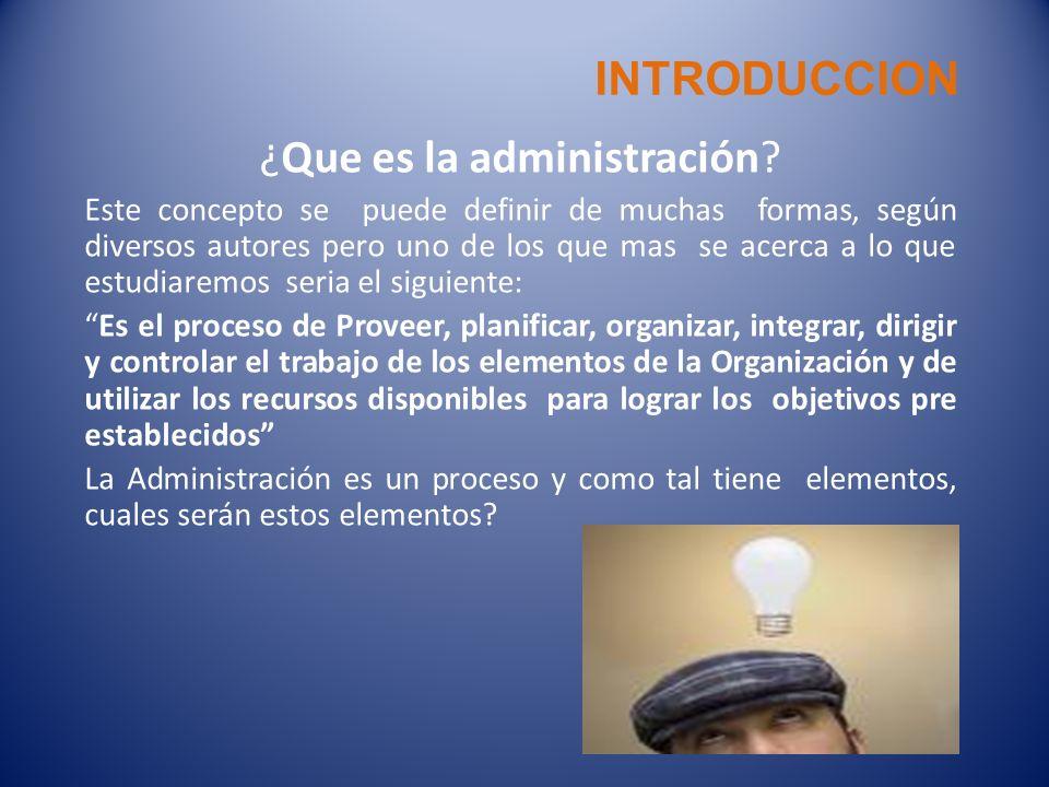 INTRODUCCION ¿Que es la administración? Este concepto se puede definir de muchas formas, según diversos autores pero uno de los que mas se acerca a lo