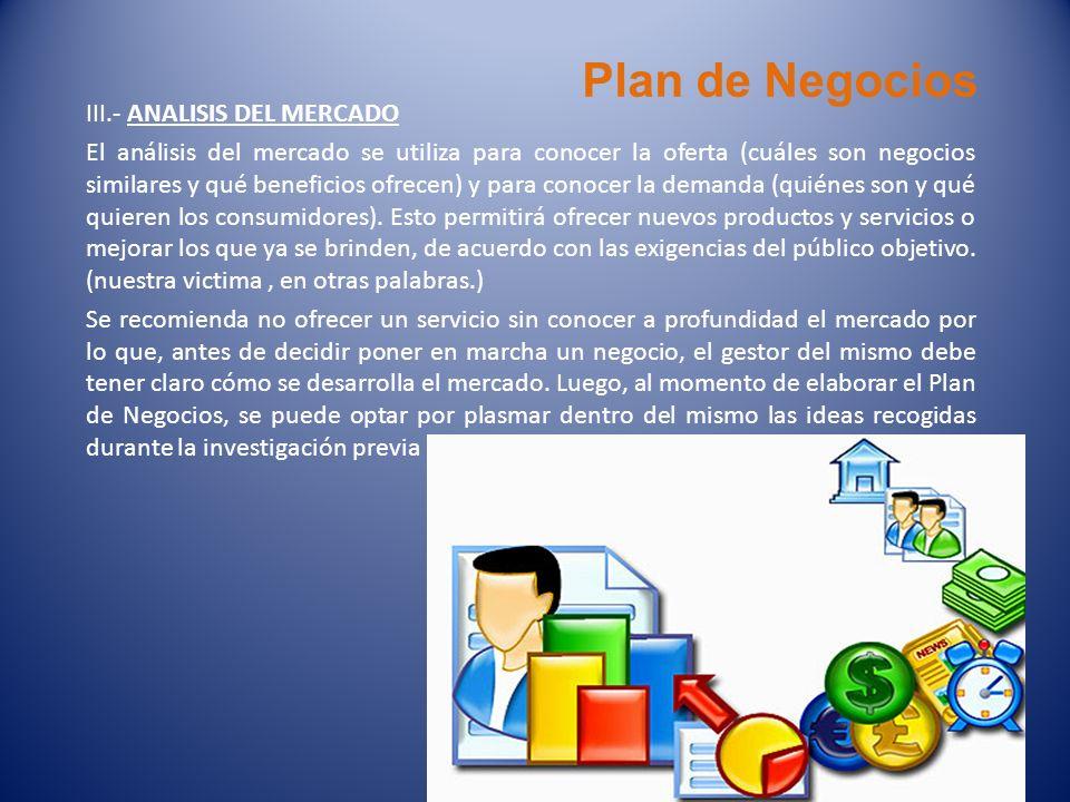 Plan de Negocios III.- ANALISIS DEL MERCADO El análisis del mercado se utiliza para conocer la oferta (cuáles son negocios similares y qué beneficios