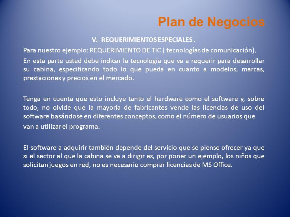 Plan de Negocios V.- REQUERIMIENTOS ESPECIALES. Para nuestro ejemplo: REQUERIMIENTO DE TIC ( tecnologías de comunicación), En esta parte usted debe in