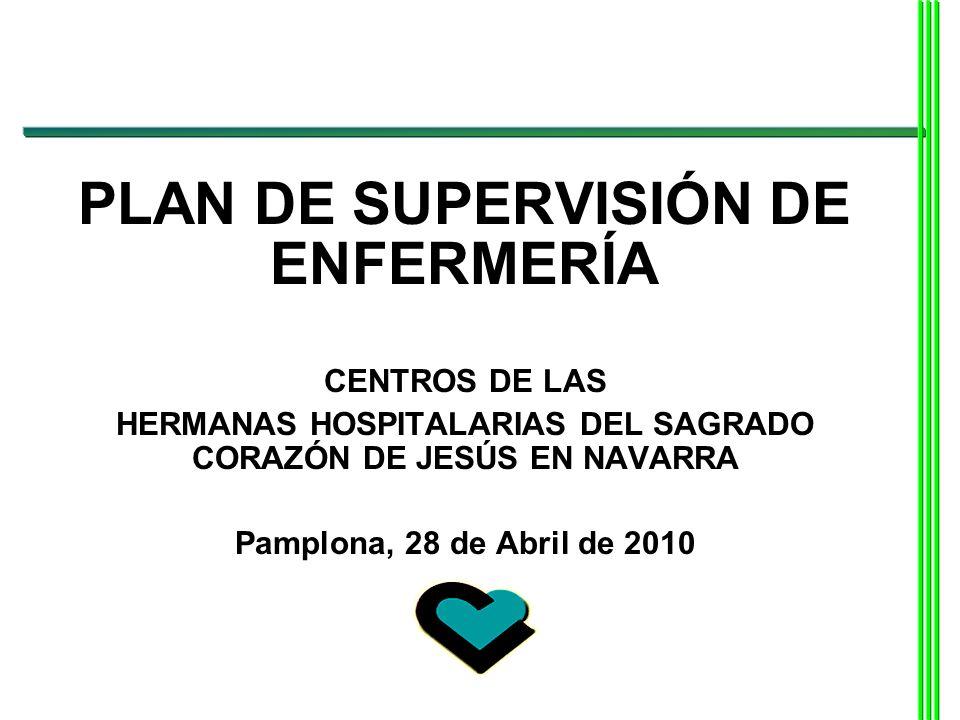 PLAN DE SUPERVISIÓN DE ENFERMERÍA CENTROS DE LAS HERMANAS HOSPITALARIAS DEL SAGRADO CORAZÓN DE JESÚS EN NAVARRA Pamplona, 28 de Abril de 2010