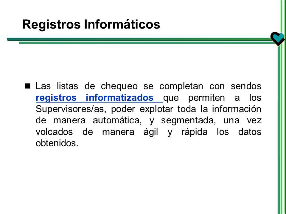 Registros Informáticos Las listas de chequeo se completan con sendos registros informatizados que permiten a los Supervisores/as, poder explotar toda