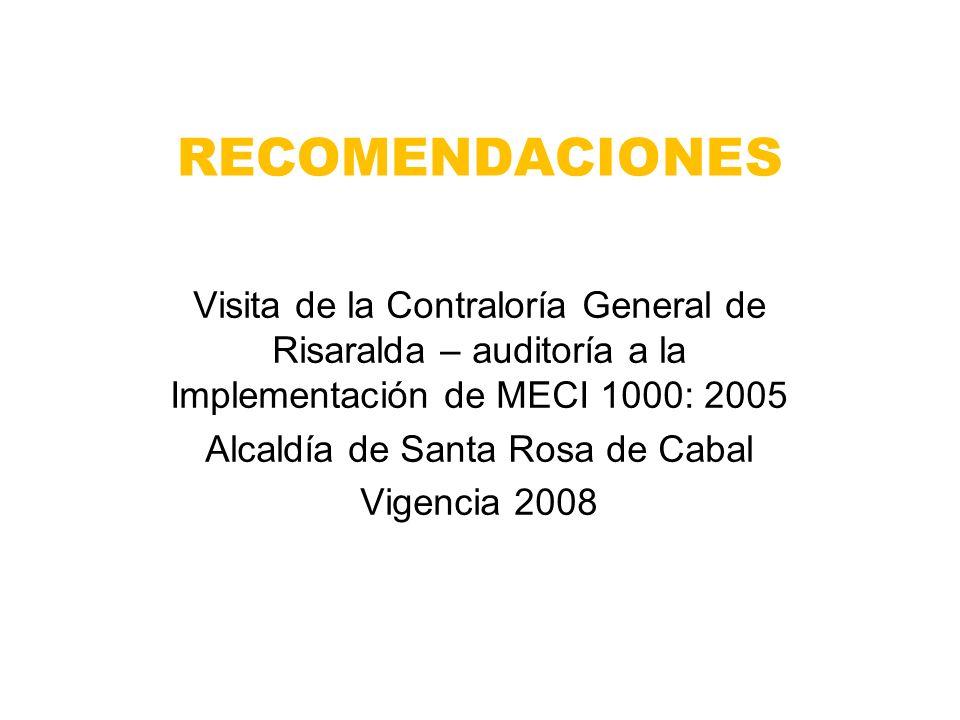 RECOMENDACIONES Visita de la Contraloría General de Risaralda – auditoría a la Implementación de MECI 1000: 2005 Alcaldía de Santa Rosa de Cabal Vigencia 2008