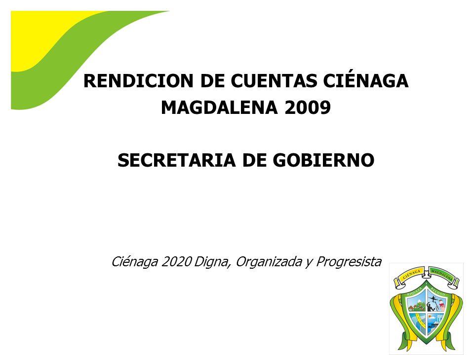 RENDICION DE CUENTAS CIÉNAGA MAGDALENA 2009 SECRETARIA DE GOBIERNO Ciénaga 2020 Digna, Organizada y Progresista