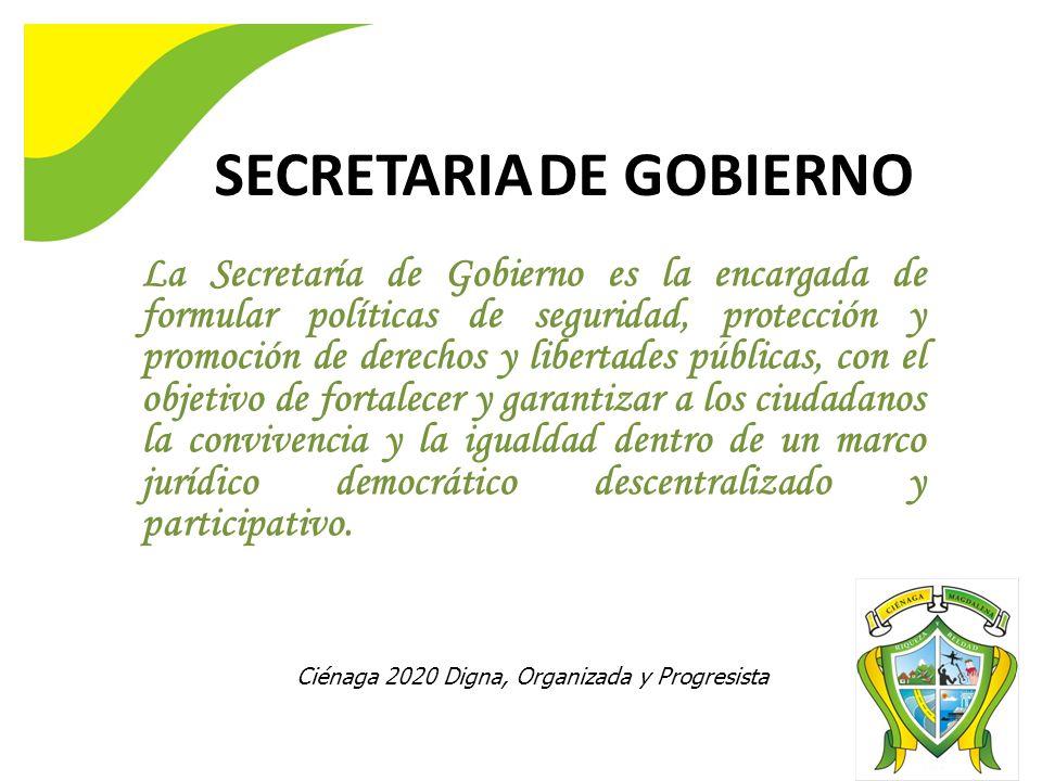 La Secretaría de Gobierno es la encargada de formular políticas de seguridad, protección y promoción de derechos y libertades públicas, con el objetivo de fortalecer y garantizar a los ciudadanos la convivencia y la igualdad dentro de un marco jurídico democrático descentralizado y participativo.