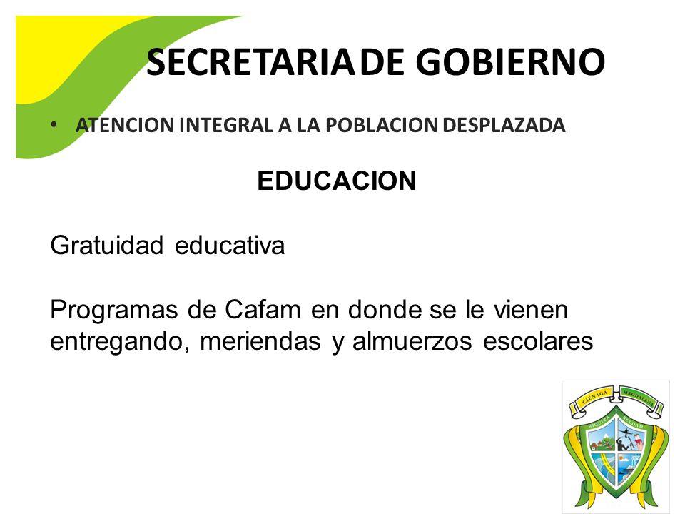 SECRETARIA DE GOBIERNO ATENCION INTEGRAL A LA POBLACION DESPLAZADA EDUCACION Gratuidad educativa Programas de Cafam en donde se le vienen entregando, meriendas y almuerzos escolares