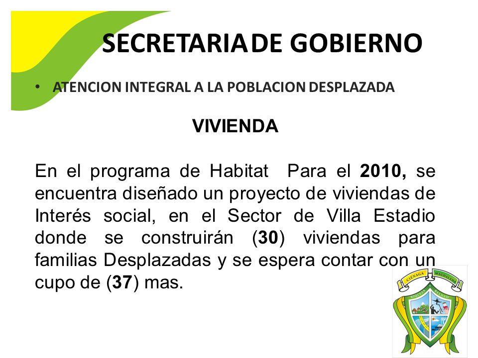 SECRETARIA DE GOBIERNO ATENCION INTEGRAL A LA POBLACION DESPLAZADA VIVIENDA En el programa de Habitat Para el 2010, se encuentra diseñado un proyecto