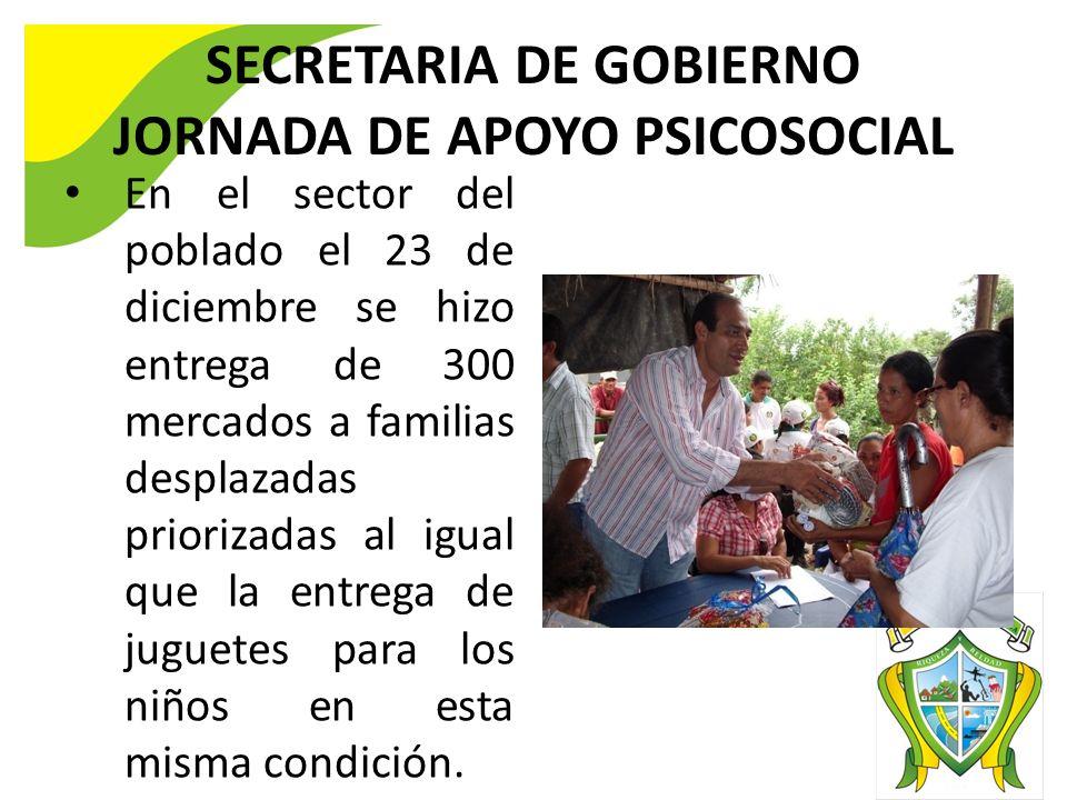 SECRETARIA DE GOBIERNO JORNADA DE APOYO PSICOSOCIAL En el sector del poblado el 23 de diciembre se hizo entrega de 300 mercados a familias desplazadas priorizadas al igual que la entrega de juguetes para los niños en esta misma condición.
