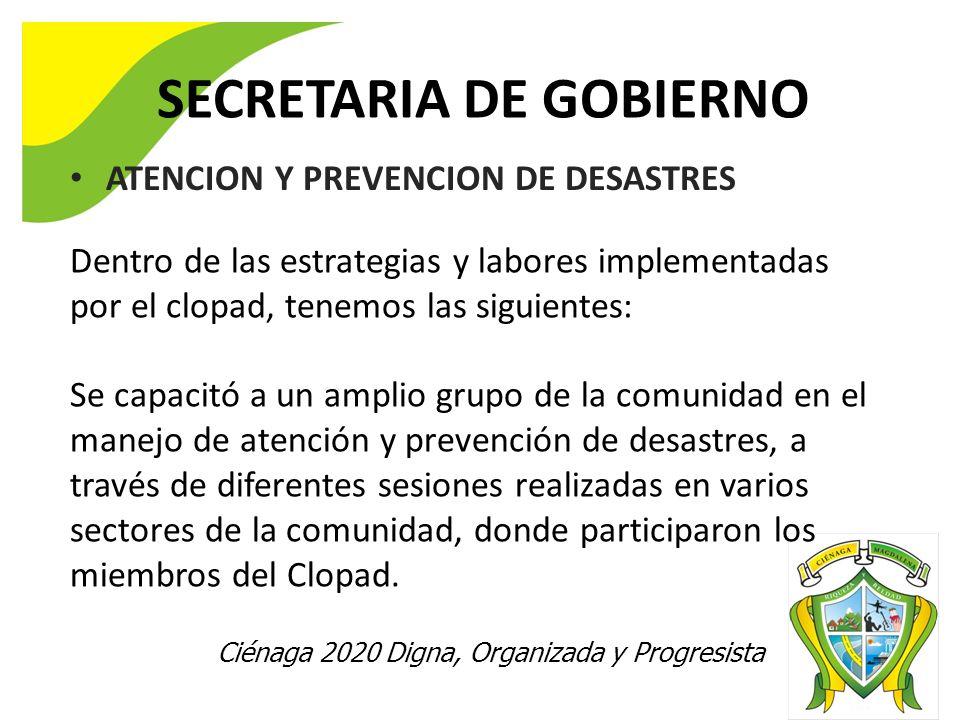 Ciénaga 2020 Digna, Organizada y Progresista SECRETARIA DE GOBIERNO ATENCION Y PREVENCION DE DESASTRES Dentro de las estrategias y labores implementadas por el clopad, tenemos las siguientes: Se capacitó a un amplio grupo de la comunidad en el manejo de atención y prevención de desastres, a través de diferentes sesiones realizadas en varios sectores de la comunidad, donde participaron los miembros del Clopad.
