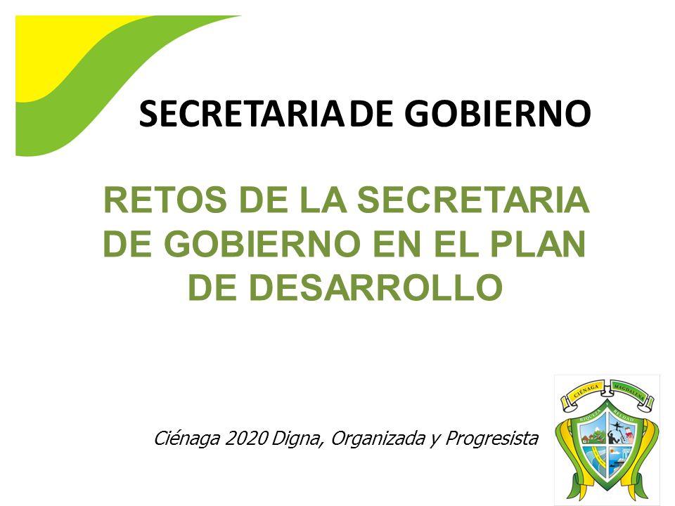 RETOS DE LA SECRETARIA DE GOBIERNO EN EL PLAN DE DESARROLLO Ciénaga 2020 Digna, Organizada y Progresista