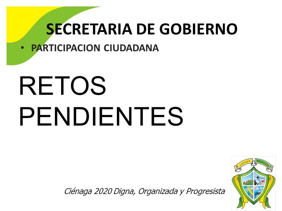 Ciénaga 2020 Digna, Organizada y Progresista SECRETARIA DE GOBIERNO PARTICIPACION CIUDADANA RETOS PENDIENTES