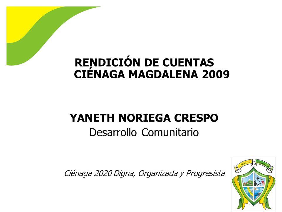 RENDICIÓN DE CUENTAS CIÉNAGA MAGDALENA 2009 YANETH NORIEGA CRESPO Desarrollo Comunitario Ciénaga 2020 Digna, Organizada y Progresista