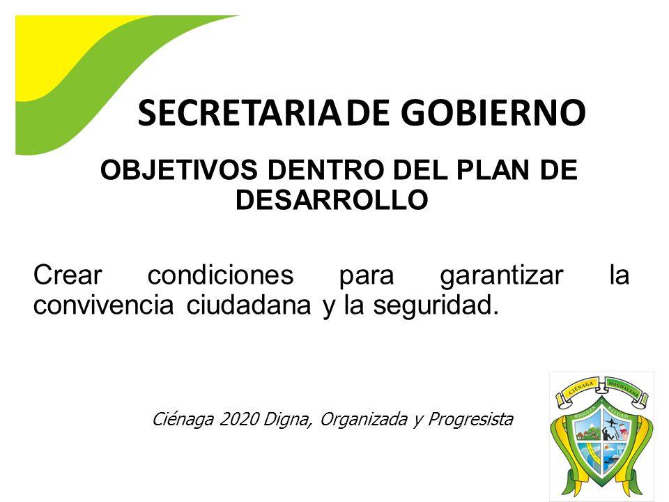 SECRETARIA DE GOBIERNO OBJETIVOS DENTRO DEL PLAN DE DESARROLLO Crear condiciones para garantizar la convivencia ciudadana y la seguridad. Ciénaga 2020